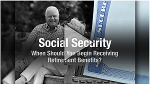 Social Security When Should You Begin Receiving Retirement Benefits
